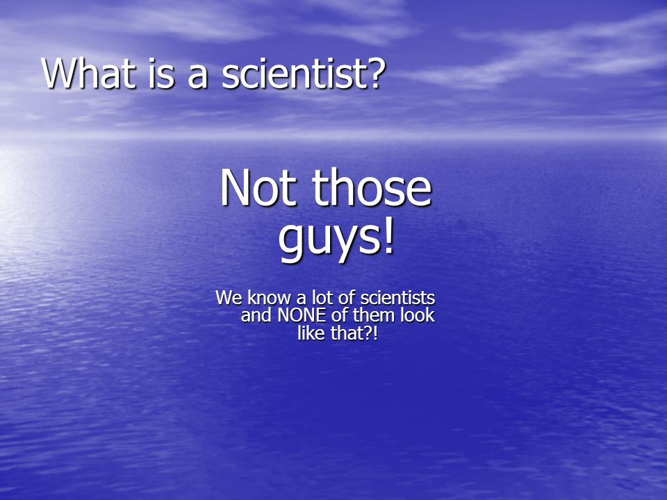 What is a scientist? Not those guys! We know a lot of scientists and NONE of them look like that?!