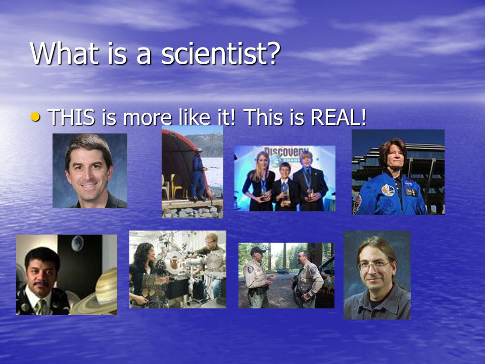 What is a scientist? THIS is more like it! This is REAL! THIS is more like it! This is REAL!