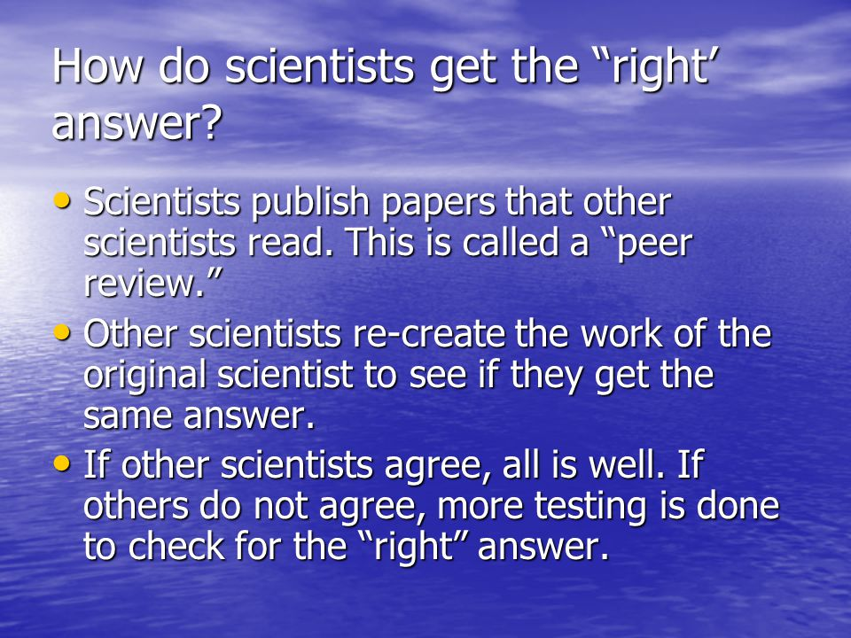 How do scientists get the right' answer.Scientists publish papers that other scientists read.