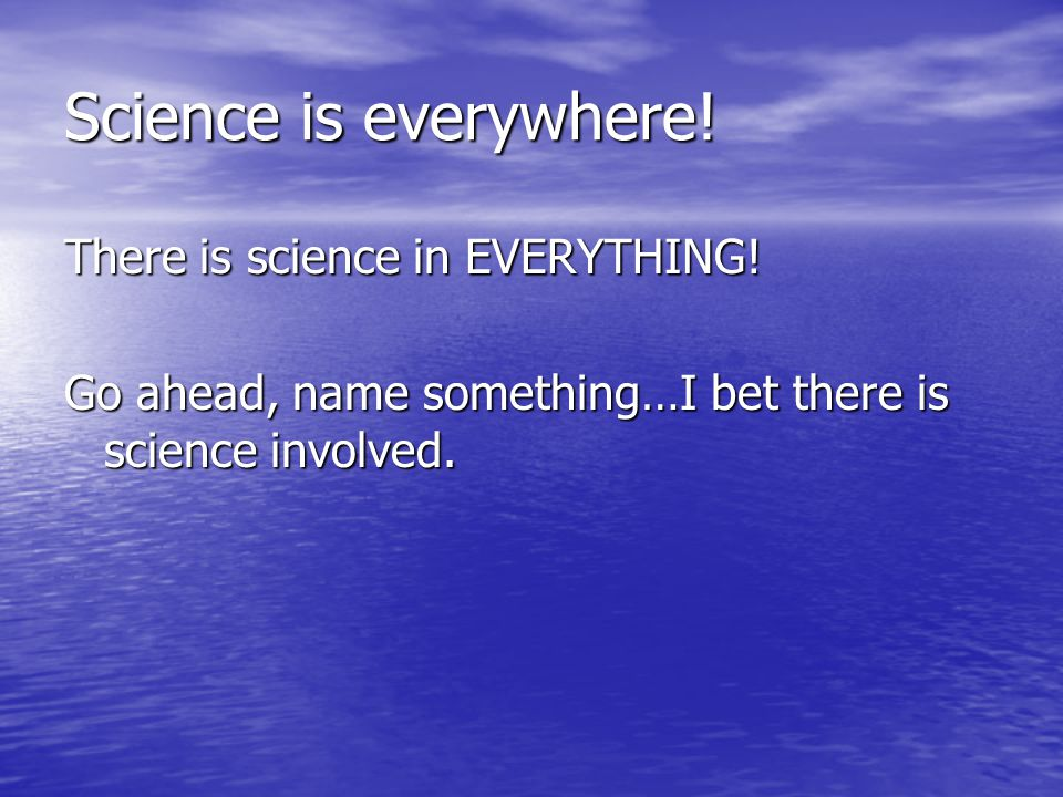 Science is everywhere.There is science in EVERYTHING.