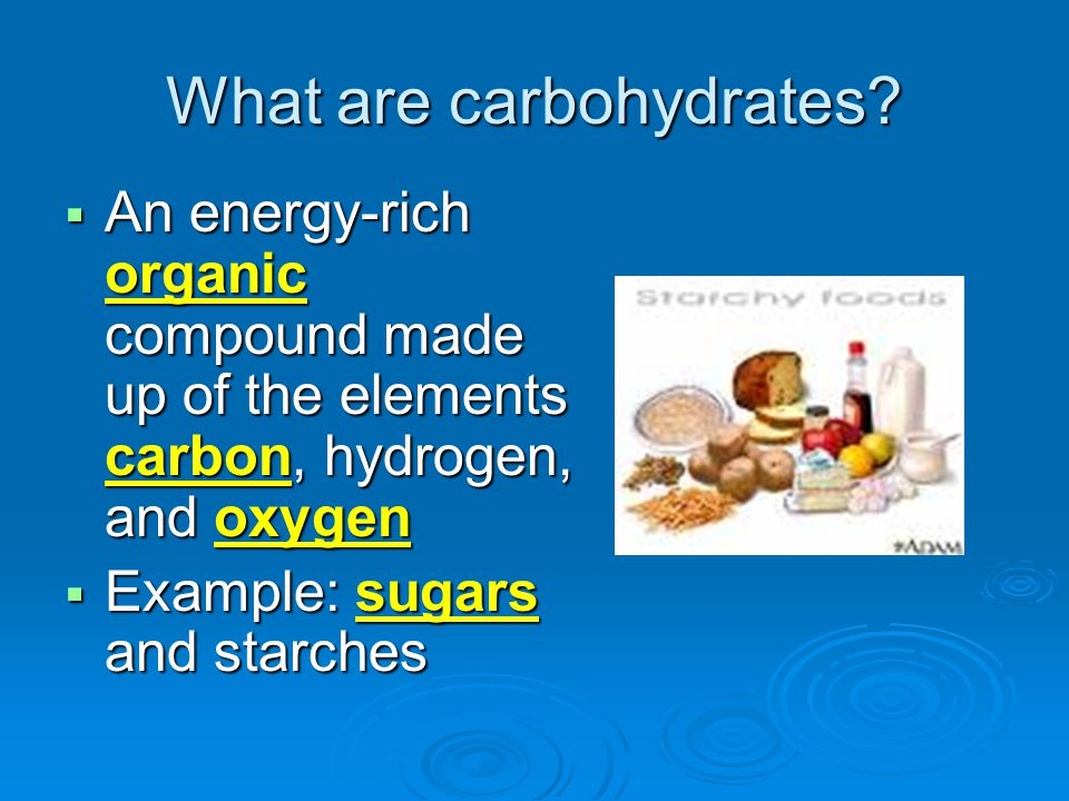 What are carbohydrates?  An energy-rich organic compound made up of the elements carbon, hydrogen, and oxygen  Example: sugars and starches