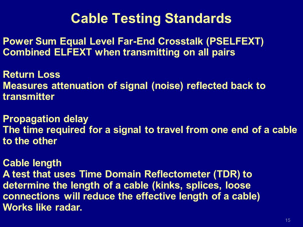 Power Sum Equal Level Far-End Crosstalk (PSELFEXT) Combined ELFEXT when transmitting on all pairs Return Loss Measures attenuation of signal (noise) reflected back to transmitter Propagation delay The time required for a signal to travel from one end of a cable to the other Cable length A test that uses Time Domain Reflectometer (TDR) to determine the length of a cable (kinks, splices, loose connections will reduce the effective length of a cable) Works like radar.