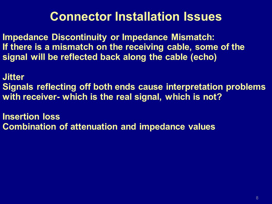 Impedance Discontinuity or Impedance Mismatch: If there is a mismatch on the receiving cable, some of the signal will be reflected back along the cable (echo) Jitter Signals reflecting off both ends cause interpretation problems with receiver- which is the real signal, which is not.