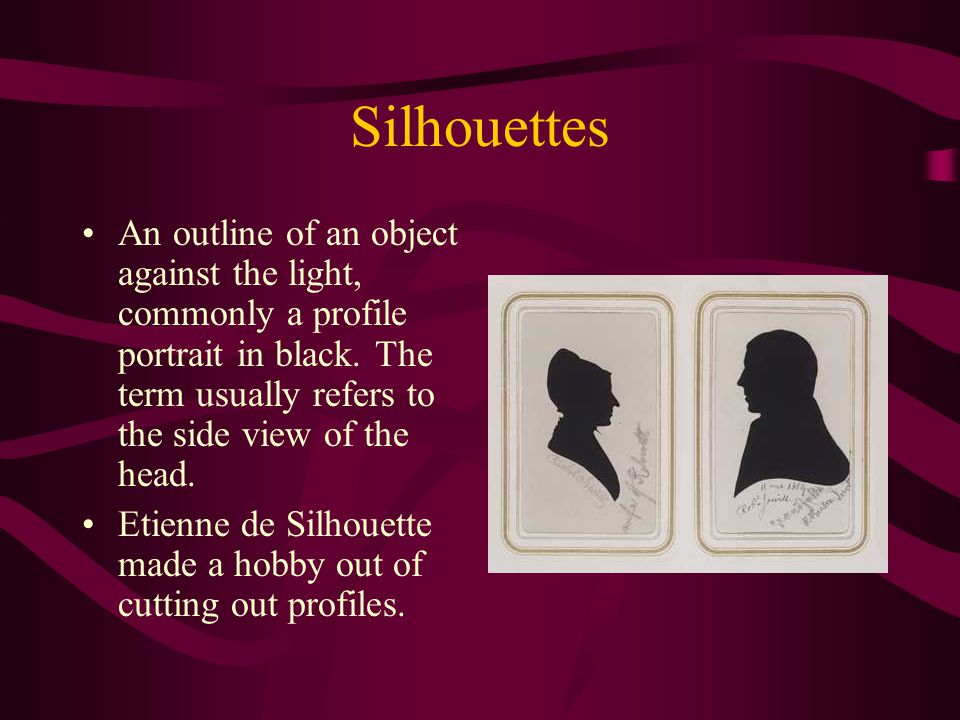 Silhouettes An outline of an object against the light, commonly a profile portrait in black.