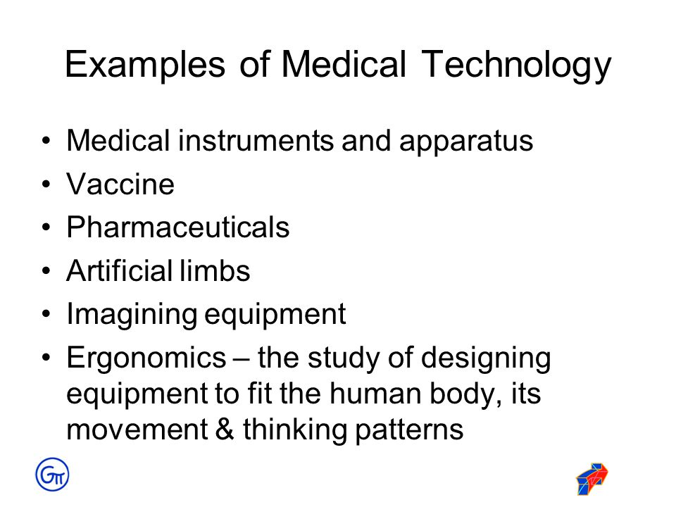 Examples of Medical Technology Medical instruments and apparatus Vaccine Pharmaceuticals Artificial limbs Imagining equipment Ergonomics – the study o