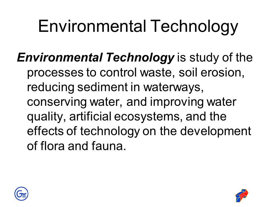 Environmental Technology Environmental Technology is study of the processes to control waste, soil erosion, reducing sediment in waterways, conserving