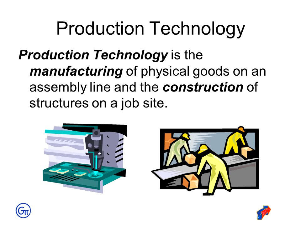 Production Technology Production Technology is the manufacturing of physical goods on an assembly line and the construction of structures on a job sit