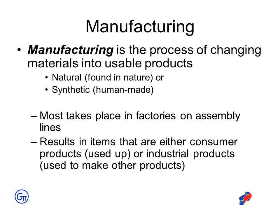 Manufacturing Manufacturing is the process of changing materials into usable products Natural (found in nature) or Synthetic (human-made) –Most takes