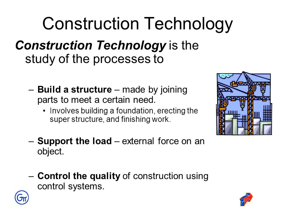 Construction Technology Construction Technology is the study of the processes to –Build a structure – made by joining parts to meet a certain need. In