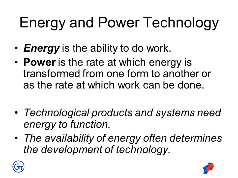 Energy and Power Technology Energy is the ability to do work. Power is the rate at which energy is transformed from one form to another or as the rate