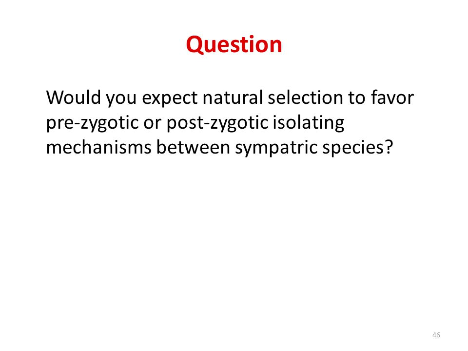 Question Would you expect natural selection to favor pre-zygotic or post-zygotic isolating mechanisms between sympatric species? 46