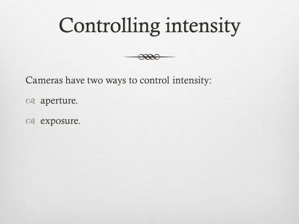 Controlling intensityControlling intensity Cameras have two ways to control intensity:  aperture.