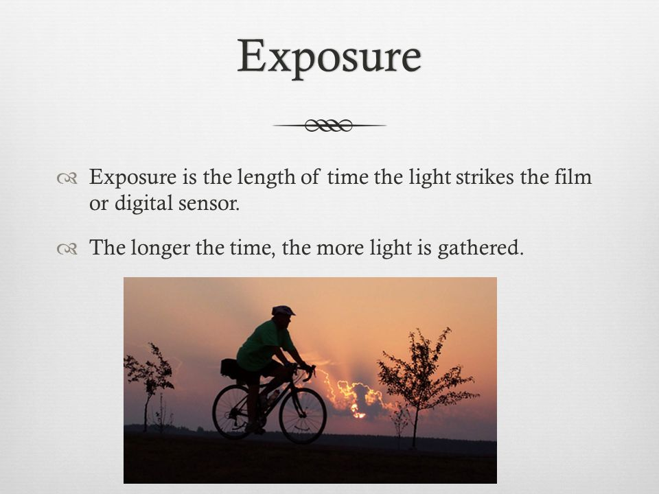 Exposure  Exposure is the length of time the light strikes the film or digital sensor.