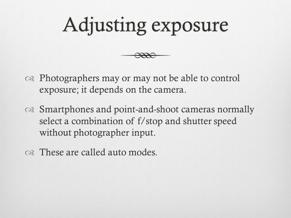 Adjusting exposureAdjusting exposure  Photographers may or may not be able to control exposure; it depends on the camera.