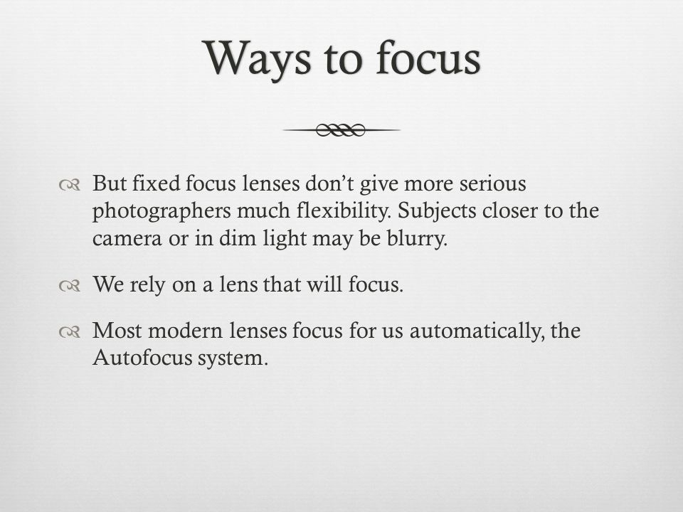 Ways to focusWays to focus  But fixed focus lenses don't give more serious photographers much flexibility.