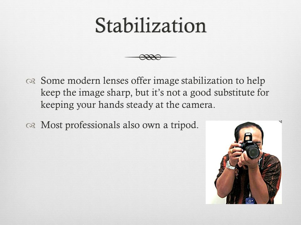 Stabilization  Some modern lenses offer image stabilization to help keep the image sharp, but it's not a good substitute for keeping your hands steady at the camera.