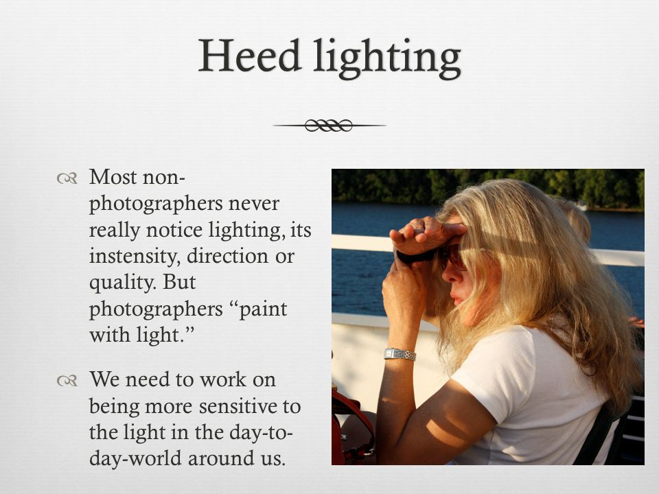 Heed lightingHeed lighting  Most non- photographers never really notice lighting, its instensity, direction or quality.
