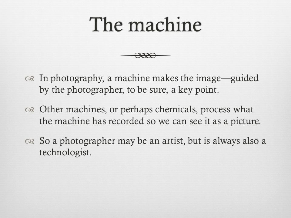 The machineThe machine  In photography, a machine makes the image—guided by the photographer, to be sure, a key point.