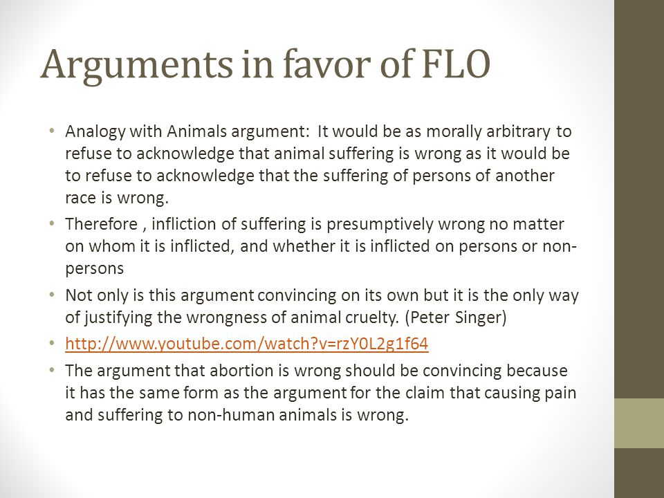Arguments in favor of FLO Analogy with Animals argument: It would be as morally arbitrary to refuse to acknowledge that animal suffering is wrong as i