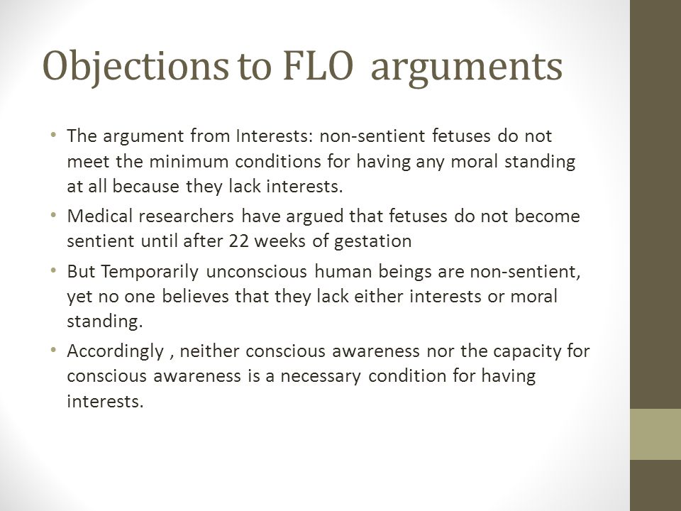 Objections to FLO arguments The argument from Interests: non-sentient fetuses do not meet the minimum conditions for having any moral standing at all