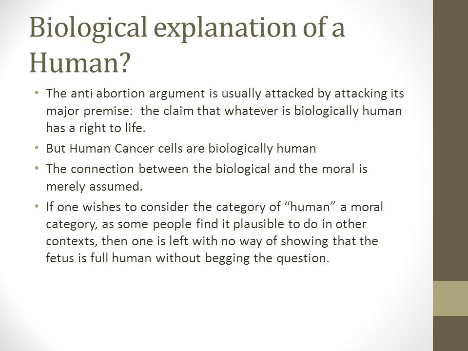 Biological explanation of a Human? The anti abortion argument is usually attacked by attacking its major premise: the claim that whatever is biologica