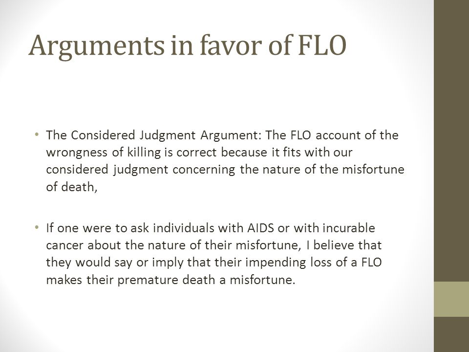 Arguments in favor of FLO The Considered Judgment Argument: The FLO account of the wrongness of killing is correct because it fits with our considered