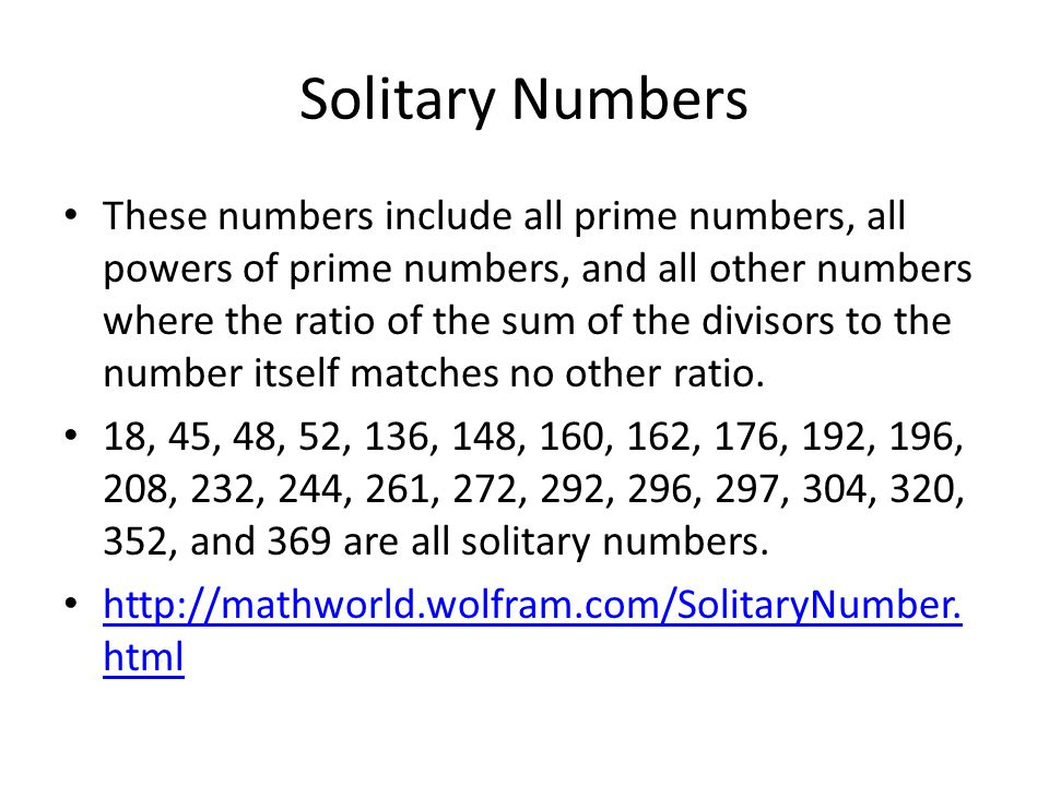 Solitary Numbers These numbers include all prime numbers, all powers of prime numbers, and all other numbers where the ratio of the sum of the divisors to the number itself matches no other ratio.
