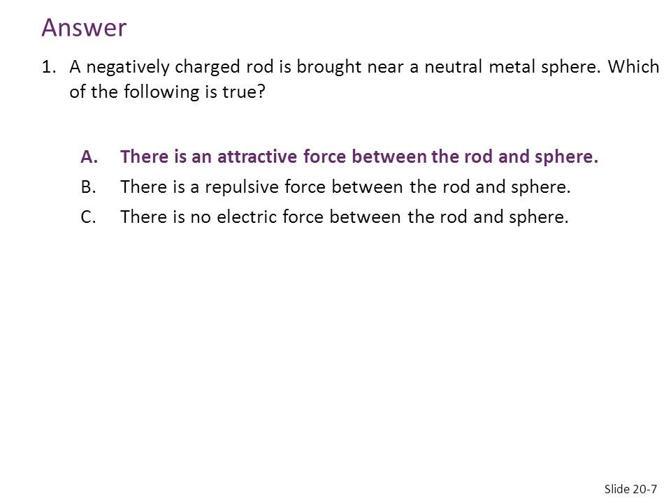 Answer 1.A negatively charged rod is brought near a neutral metal sphere. Which of the following is true? A.There is an attractive force between the r