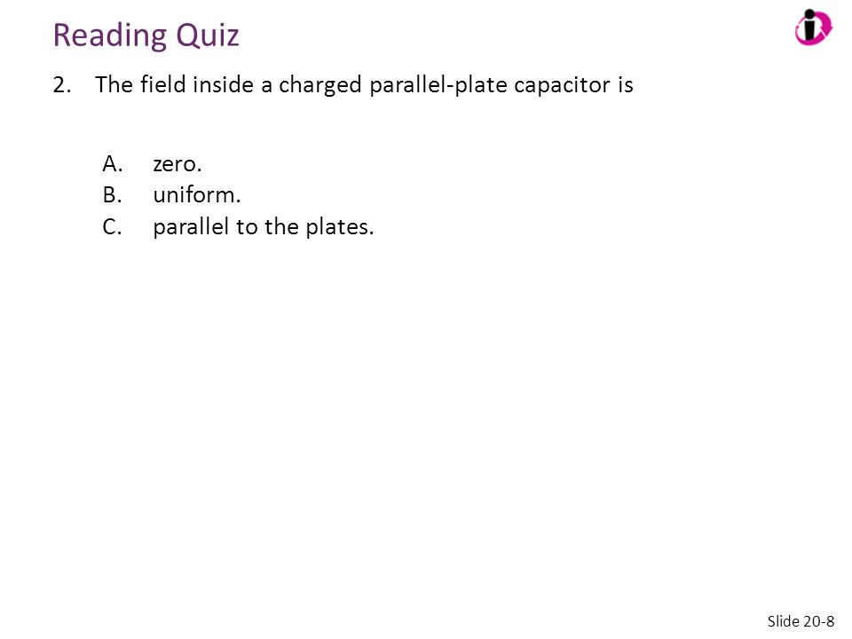 Reading Quiz 2.The field inside a charged parallel-plate capacitor is A.zero. B.uniform. C.parallel to the plates. Slide 20-8