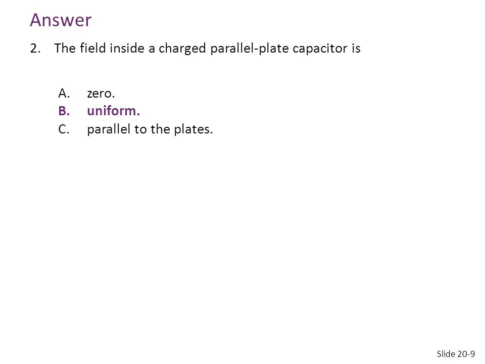 Answer 2.The field inside a charged parallel-plate capacitor is A.zero. B.uniform. C.parallel to the plates. Slide 20-9