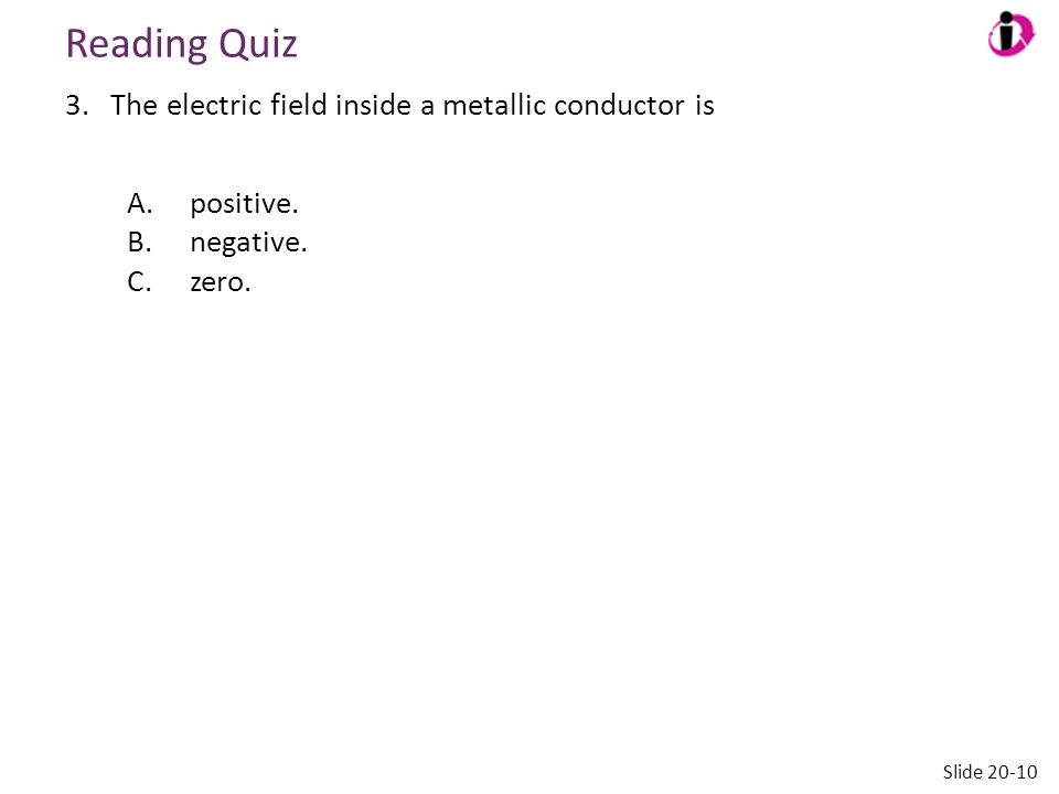 Reading Quiz 3.The electric field inside a metallic conductor is A.positive. B.negative. C.zero. Slide 20-10