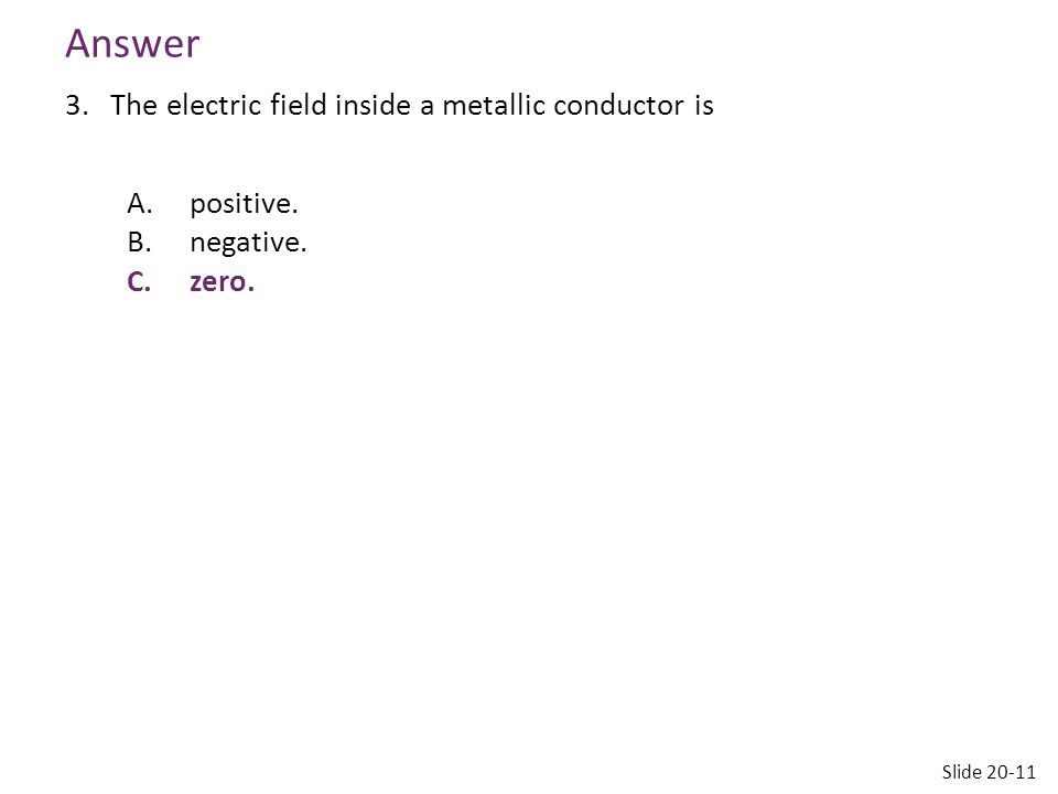 Answer 3.The electric field inside a metallic conductor is A.positive. B.negative. C.zero. Slide 20-11