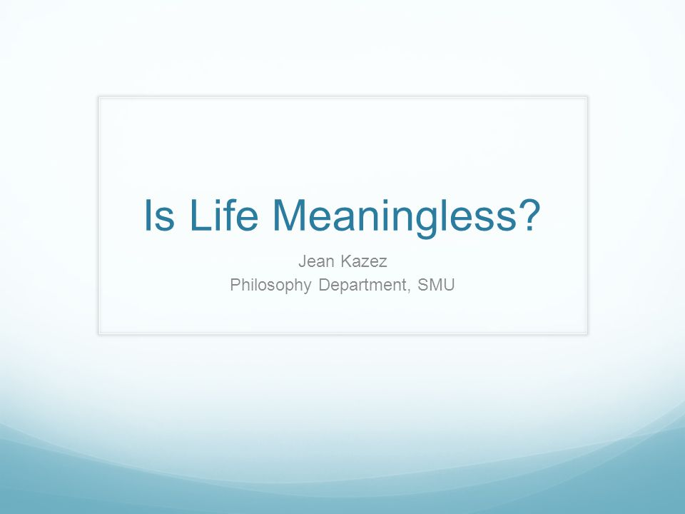 Is Life Meaningless Jean Kazez Philosophy Department, SMU