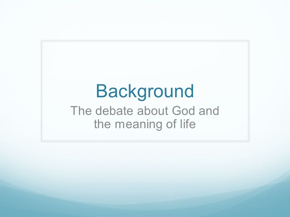 Background The debate about God and the meaning of life