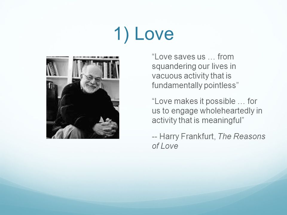 1) Love Love saves us … from squandering our lives in vacuous activity that is fundamentally pointless Love makes it possible … for us to engage wholeheartedly in activity that is meaningful -- Harry Frankfurt, The Reasons of Love