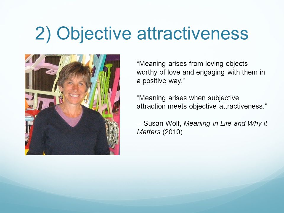 2) Objective attractiveness Meaning arises from loving objects worthy of love and engaging with them in a positive way. Meaning arises when subjective attraction meets objective attractiveness. -- Susan Wolf, Meaning in Life and Why it Matters (2010)