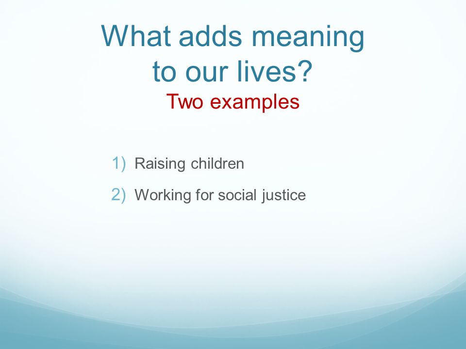 What adds meaning to our lives Two examples 1) Raising children 2) Working for social justice