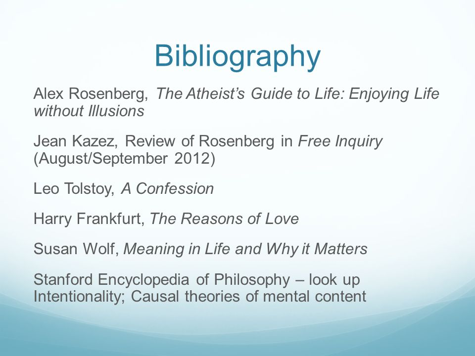 Bibliography Alex Rosenberg, The Atheist's Guide to Life: Enjoying Life without Illusions Jean Kazez, Review of Rosenberg in Free Inquiry (August/September 2012) Leo Tolstoy, A Confession Harry Frankfurt, The Reasons of Love Susan Wolf, Meaning in Life and Why it Matters Stanford Encyclopedia of Philosophy – look up Intentionality; Causal theories of mental content