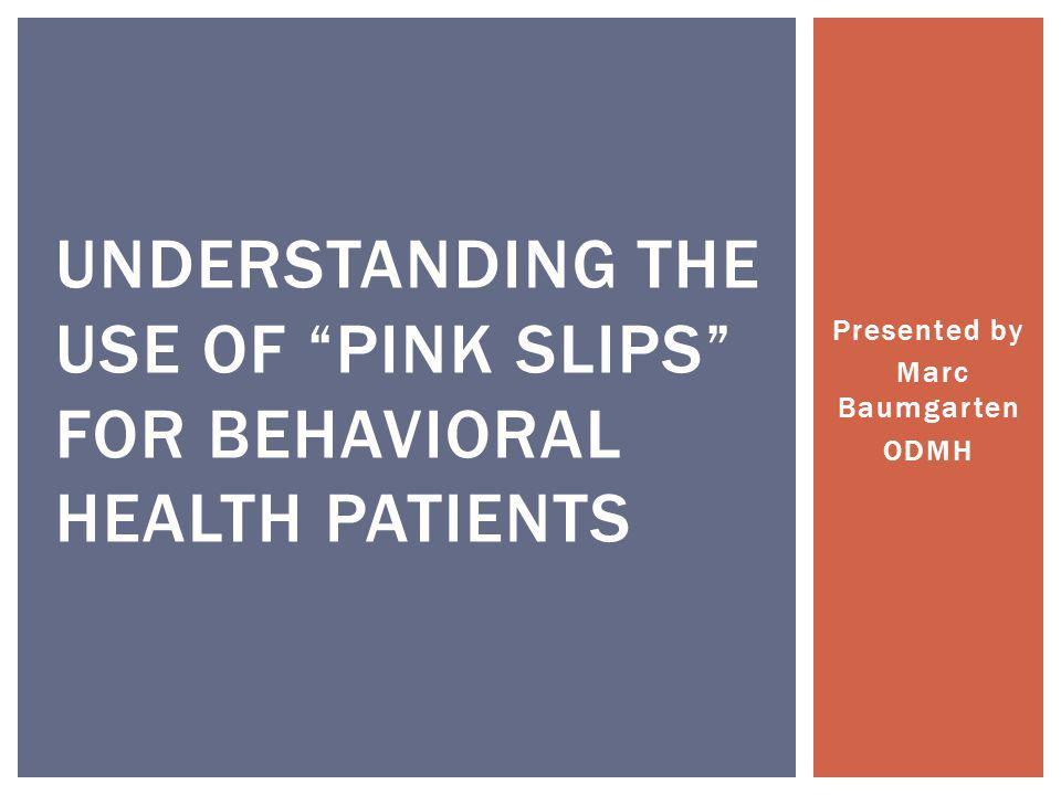 """Presented by Marc Baumgarten ODMH UNDERSTANDING THE USE OF """"PINK SLIPS"""" FOR BEHAVIORAL HEALTH PATIENTS"""