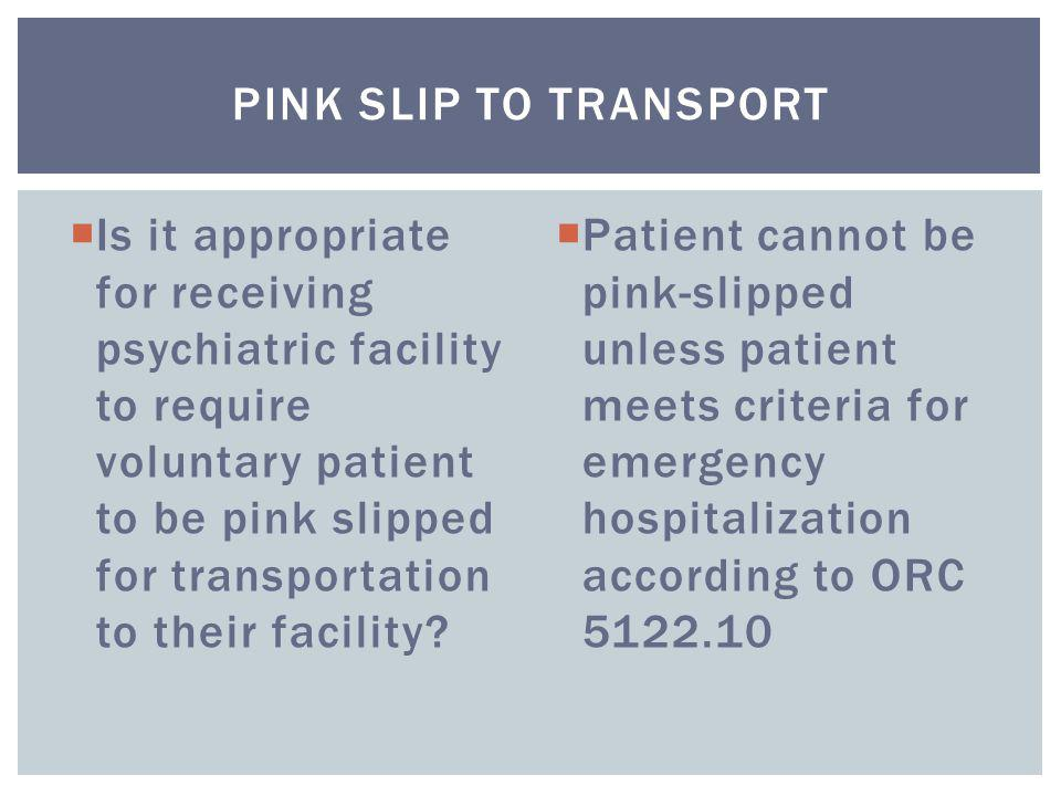  Is it appropriate for receiving psychiatric facility to require voluntary patient to be pink slipped for transportation to their facility?  Patient
