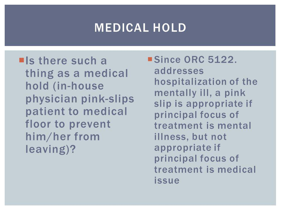  Is there such a thing as a medical hold (in-house physician pink-slips patient to medical floor to prevent him/her from leaving)?  Since ORC 5122.