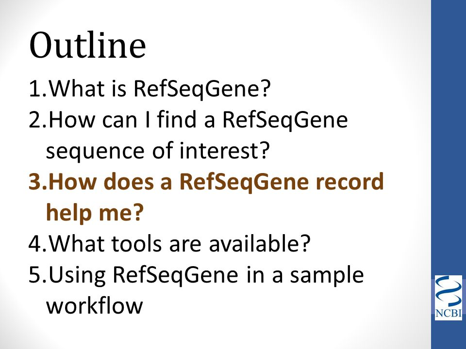 Outline 1.What is RefSeqGene? 2.How can I find a RefSeqGene sequence of interest? 3.How does a RefSeqGene record help me? 4.What tools are available?
