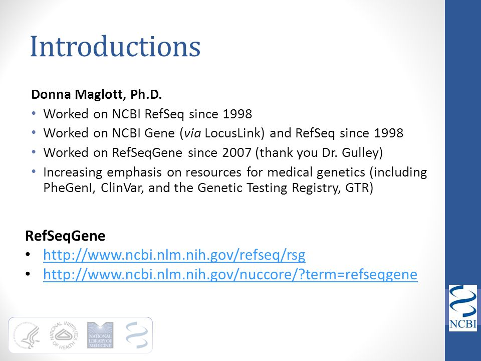 Introductions Donna Maglott, Ph.D. Worked on NCBI RefSeq since 1998 Worked on NCBI Gene (via LocusLink) and RefSeq since 1998 Worked on RefSeqGene sin