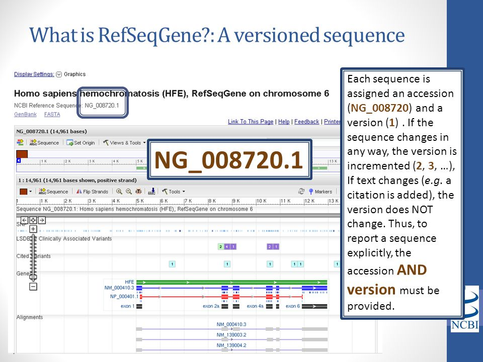 What is RefSeqGene?: A versioned sequence Each sequence is assigned an accession (NG_008720) and a version (1). If the sequence changes in any way, th