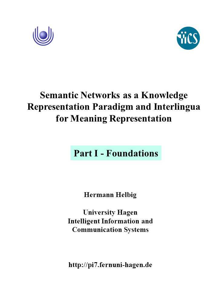 Hermann Helbig University Hagen Intelligent Information and Communication Systems http://pi7.fernuni-hagen.de Semantic Networks as a Knowledge Representation Paradigm and Interlingua for Meaning Representation Part I - Foundations