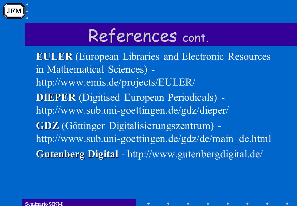 Seminario SINM References cont. EULER EULER (European Libraries and Electronic Resources in Mathematical Sciences) - http://www.emis.de/projects/EULER