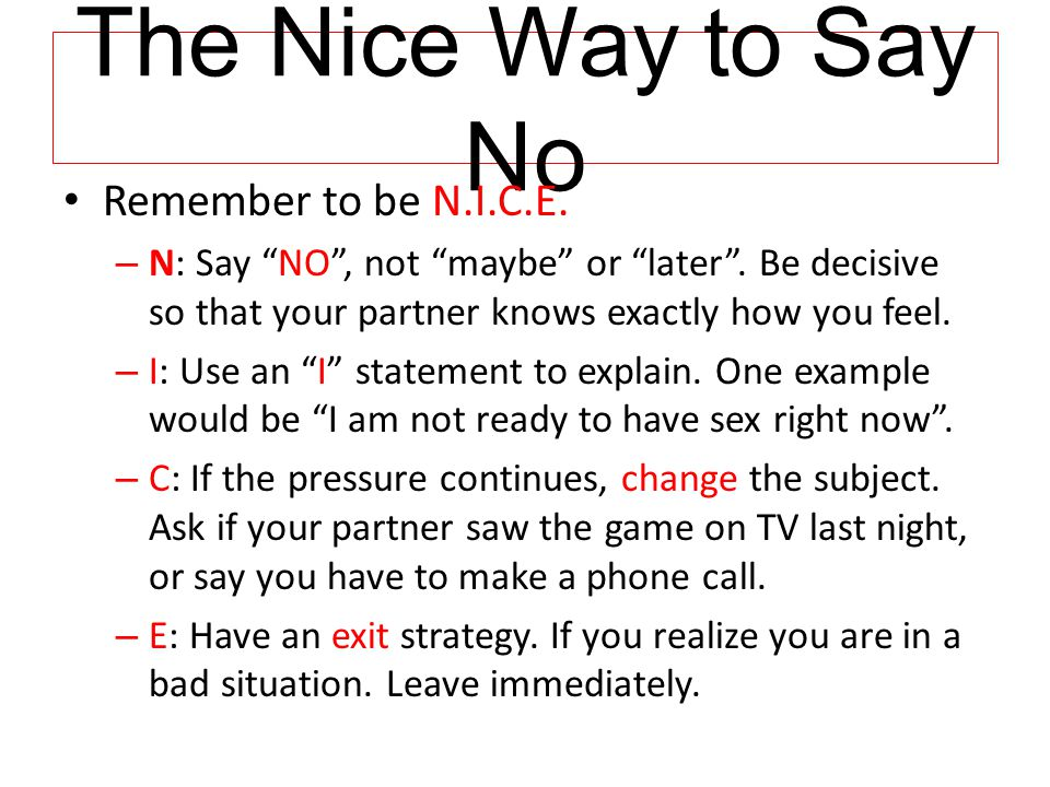 """The Nice Way to Say No Remember to be N.I.C.E. – N: Say """"NO"""", not """"maybe"""" or """"later"""". Be decisive so that your partner knows exactly how you feel. – I"""