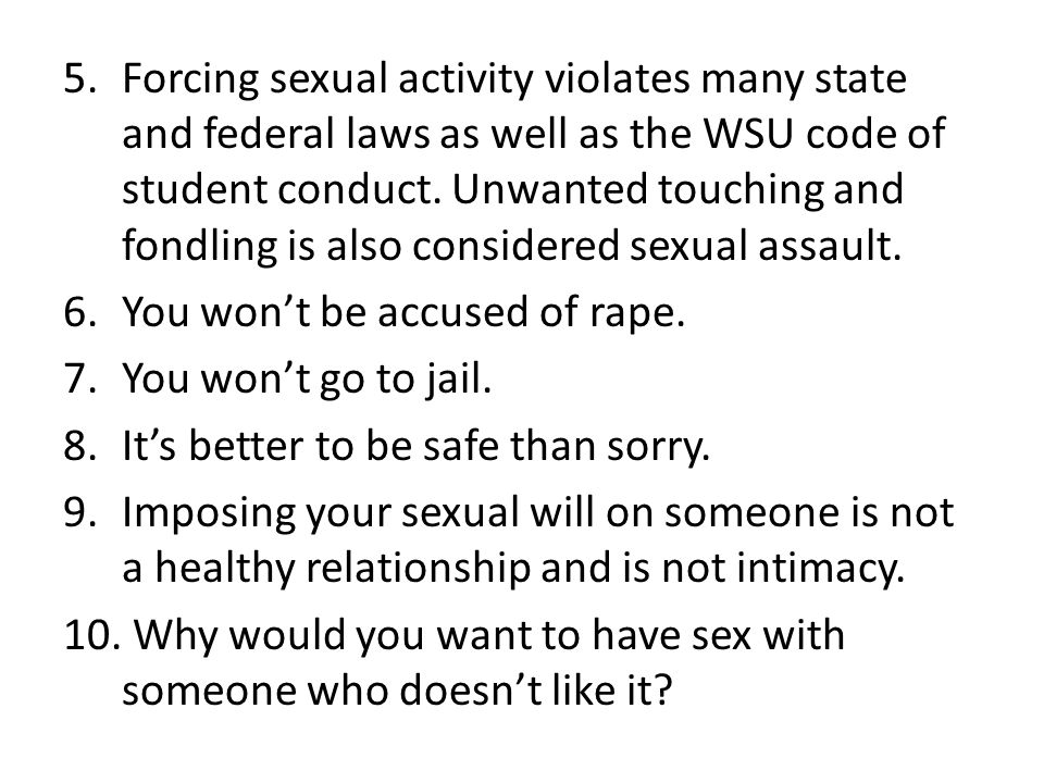 5.Forcing sexual activity violates many state and federal laws as well as the WSU code of student conduct. Unwanted touching and fondling is also cons
