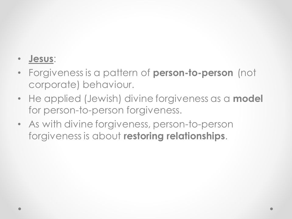 Jesus : Forgiveness is a pattern of person-to-person (not corporate) behaviour. He applied (Jewish) divine forgiveness as a model for person-to-person