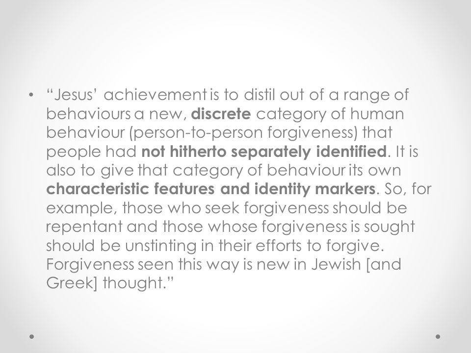 Jesus' achievement is to distil out of a range of behaviours a new, discrete category of human behaviour (person-to-person forgiveness) that people had not hitherto separately identified.